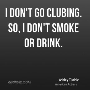Ashley Tisdale - I don't go clubing. So, I don't smoke or drink.
