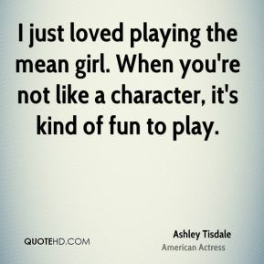 Ashley Tisdale - I just loved playing the mean girl. When you're not like a character, it's kind of fun to play.