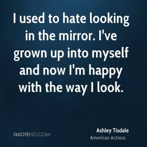 I used to hate looking in the mirror. I've grown up into myself and now I'm happy with the way I look.