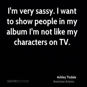 Ashley Tisdale - I'm very sassy. I want to show people in my album I'm not like my characters on TV.