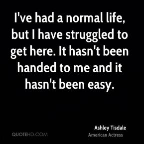 Ashley Tisdale - I've had a normal life, but I have struggled to get here. It hasn't been handed to me and it hasn't been easy.