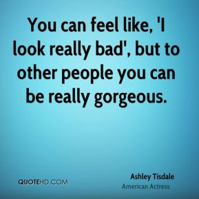 You can feel like, 'I look really bad', but to other people you can be really gorgeous.