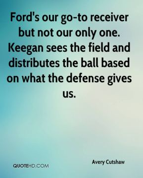 Avery Cutshaw - Ford's our go-to receiver but not our only one. Keegan sees the field and distributes the ball based on what the defense gives us.