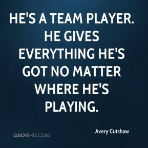 He's a team player. He gives everything he's got no matter where he's playing.