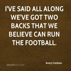 I've said all along we've got two backs that we believe can run the football.