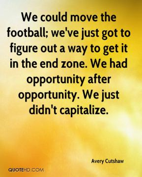 We could move the football; we've just got to figure out a way to get it in the end zone. We had opportunity after opportunity. We just didn't capitalize.