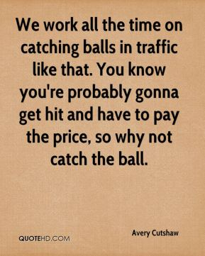 We work all the time on catching balls in traffic like that. You know you're probably gonna get hit and have to pay the price, so why not catch the ball.