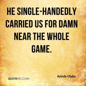 Ayinde Ubaka - He single-handedly carried us for damn near the whole game.