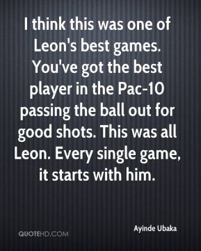 I think this was one of Leon's best games. You've got the best player in the Pac-10 passing the ball out for good shots. This was all Leon. Every single game, it starts with him.
