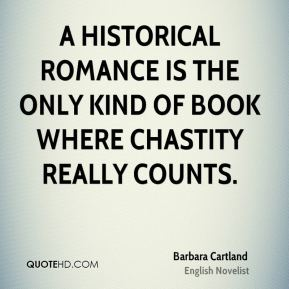 Barbara Cartland - A historical romance is the only kind of book where chastity really counts.