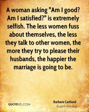 "Barbara Cartland - A woman asking ""Am I good? Am I satisfied?"" is extremely selfish. The less women fuss about themselves, the less they talk to other women, the more they try to please their husbands, the happier the marriage is going to be."