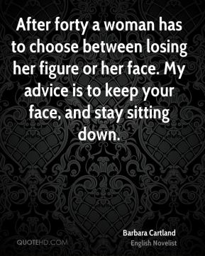 After forty a woman has to choose between losing her figure or her face. My advice is to keep your face, and stay sitting down.