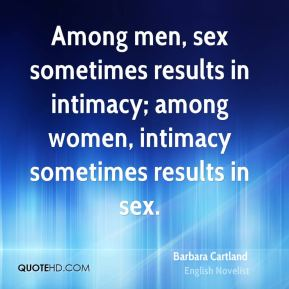 Barbara Cartland - Among men, sex sometimes results in intimacy; among women, intimacy sometimes results in sex.