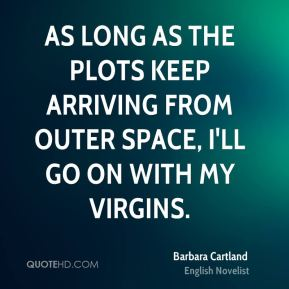 As long as the plots keep arriving from outer space, I'll go on with my virgins.