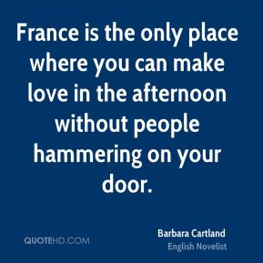 France is the only place where you can make love in the afternoon without people hammering on your door.