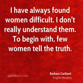 Barbara Cartland - I have always found women difficult. I don't really understand them. To begin with, few women tell the truth.