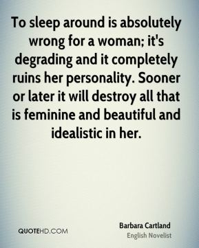 To sleep around is absolutely wrong for a woman; it's degrading and it completely ruins her personality. Sooner or later it will destroy all that is feminine and beautiful and idealistic in her.
