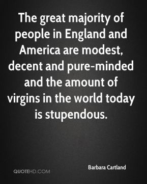 Barbara Cartland - The great majority of people in England and America are modest, decent and pure-minded and the amount of virgins in the world today is stupendous.