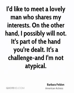 I'd like to meet a lovely man who shares my interests. On the other hand, I possibly will not. It's part of the hand you're dealt. It's a challenge-and I'm not atypical.