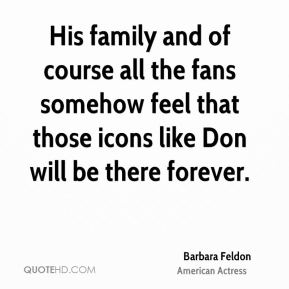 Barbara Feldon - His family and of course all the fans somehow feel that those icons like Don will be there forever.