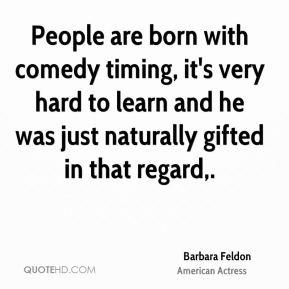 Barbara Feldon - People are born with comedy timing, it's very hard to learn and he was just naturally gifted in that regard.