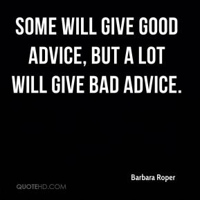 Some will give good advice, but a lot will give bad advice.
