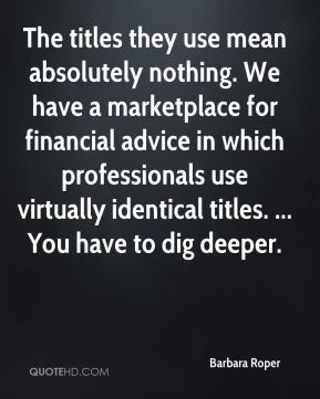 Barbara Roper - The titles they use mean absolutely nothing. We have a marketplace for financial advice in which professionals use virtually identical titles. ... You have to dig deeper.