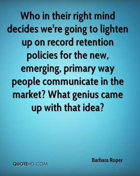 Barbara Roper - Who in their right mind decides we're going to lighten up on record retention policies for the new, emerging, primary way people communicate in the market? What genius came up with that idea?