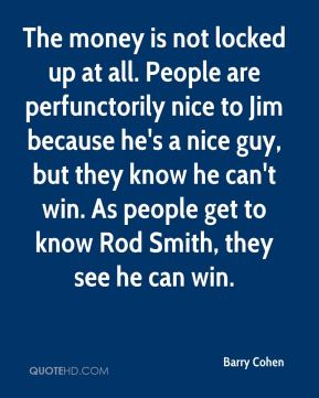 Barry Cohen - The money is not locked up at all. People are perfunctorily nice to Jim because he's a nice guy, but they know he can't win. As people get to know Rod Smith, they see he can win.