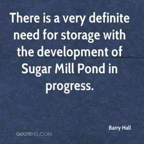 Barry Hall - There is a very definite need for storage with the development of Sugar Mill Pond in progress.