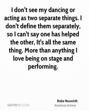 Bebe Neuwirth - I don't see my dancing or acting as two separate things. I don't define them separately, so I can't say one has helped the other, It's all the same thing. More than anything I love being on stage and performing.