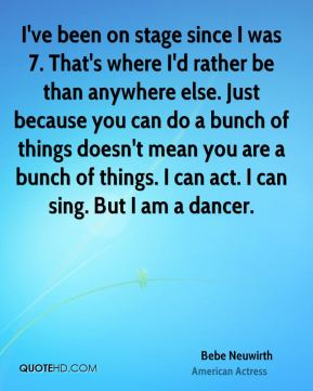 I've been on stage since I was 7. That's where I'd rather be than anywhere else. Just because you can do a bunch of things doesn't mean you are a bunch of things. I can act. I can sing. But I am a dancer.