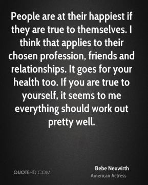 Bebe Neuwirth - People are at their happiest if they are true to themselves. I think that applies to their chosen profession, friends and relationships. It goes for your health too. If you are true to yourself, it seems to me everything should work out pretty well.