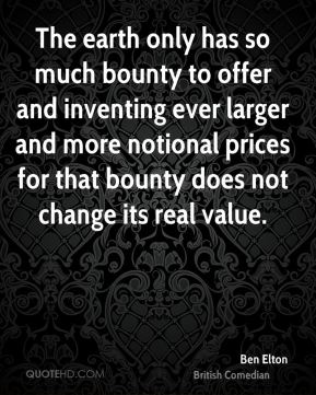 Ben Elton - The earth only has so much bounty to offer and inventing ever larger and more notional prices for that bounty does not change its real value.