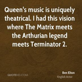 Ben Elton - Queen's music is uniquely theatrical. I had this vision where The Matrix meets the Arthurian legend meets Terminator 2.