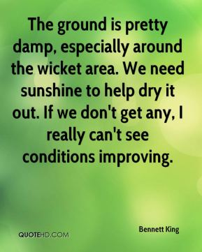 Bennett King - The ground is pretty damp, especially around the wicket area. We need sunshine to help dry it out. If we don't get any, I really can't see conditions improving.