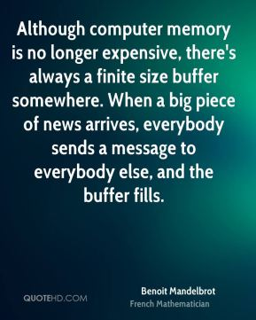 Benoit Mandelbrot - Although computer memory is no longer expensive, there's always a finite size buffer somewhere. When a big piece of news arrives, everybody sends a message to everybody else, and the buffer fills.