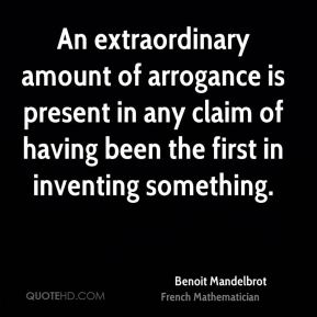 Benoit Mandelbrot - An extraordinary amount of arrogance is present in any claim of having been the first in inventing something.