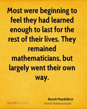 Most were beginning to feel they had learned enough to last for the rest of their lives. They remained mathematicians, but largely went their own way.