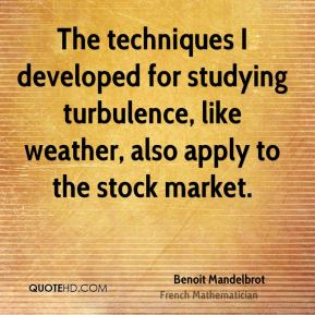 Benoit Mandelbrot - The techniques I developed for studying turbulence, like weather, also apply to the stock market.