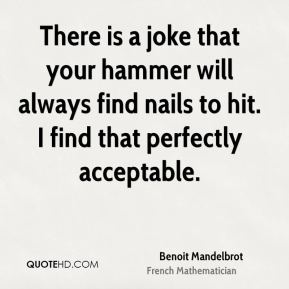 Benoit Mandelbrot - There is a joke that your hammer will always find nails to hit. I find that perfectly acceptable.