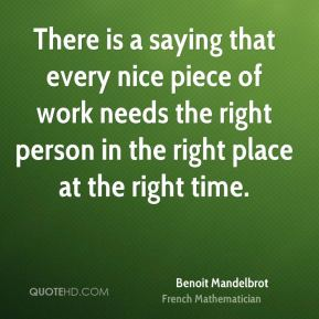 There is a saying that every nice piece of work needs the right person in the right place at the right time.