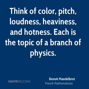 Think of color, pitch, loudness, heaviness, and hotness. Each is the topic of a branch of physics.