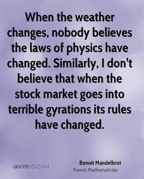 When the weather changes, nobody believes the laws of physics have changed. Similarly, I don't believe that when the stock market goes into terrible gyrations its rules have changed.