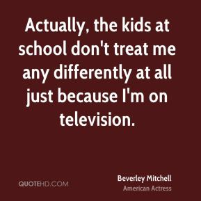 Actually, the kids at school don't treat me any differently at all just because I'm on television.