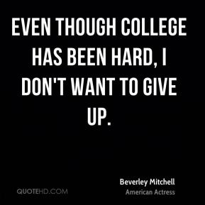 Even though college has been hard, I don't want to give up.