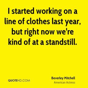 I started working on a line of clothes last year, but right now we're kind of at a standstill.