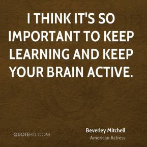 I think it's so important to keep learning and keep your brain active.