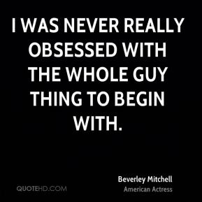 Beverley Mitchell - I was never really obsessed with the whole guy thing to begin with.