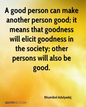 Bhumibol Adulyadej - A good person can make another person good; it means that goodness will elicit goodness in the society; other persons will also be good.